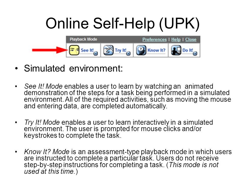 Online Self-Help (UPK) Simulated environment: See It! Mode enables a user to learn by watching an animated demonstration of the steps for a task being