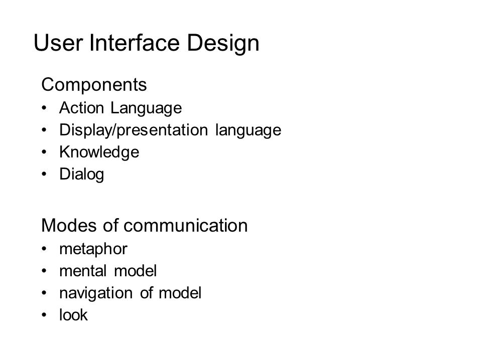 User Interface Design Components Action Language Display/presentation language Knowledge Dialog Modes of communication metaphor mental model navigation of model look