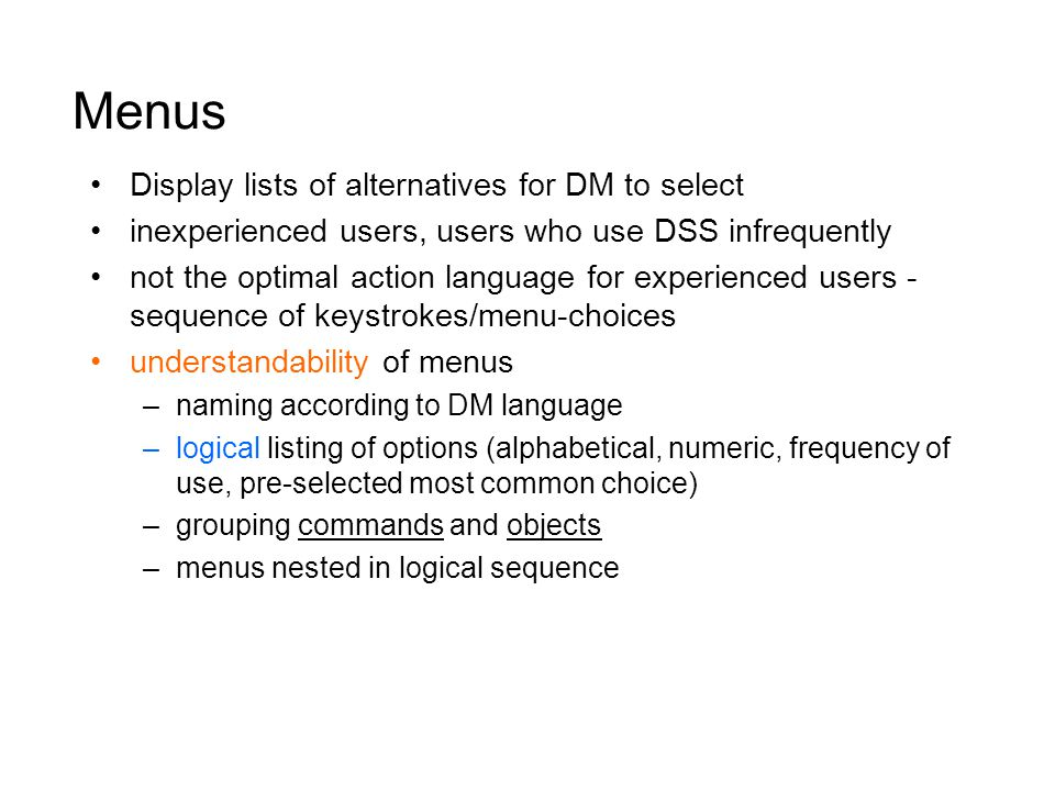 Menus Display lists of alternatives for DM to select inexperienced users, users who use DSS infrequently not the optimal action language for experienced users - sequence of keystrokes/menu-choices understandability of menus –naming according to DM language –logical listing of options (alphabetical, numeric, frequency of use, pre-selected most common choice) –grouping commands and objects –menus nested in logical sequence
