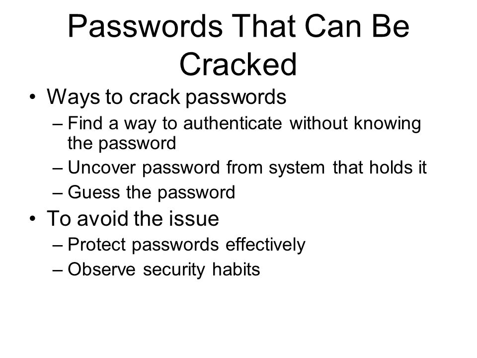Passwords That Can Be Cracked Ways to crack passwords –Find a way to authenticate without knowing the password –Uncover password from system that holds it –Guess the password To avoid the issue –Protect passwords effectively –Observe security habits