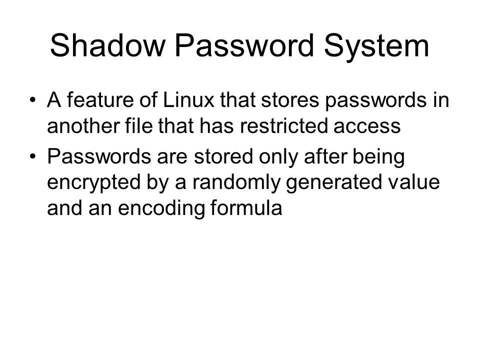 Shadow Password System A feature of Linux that stores passwords in another file that has restricted access Passwords are stored only after being encrypted by a randomly generated value and an encoding formula
