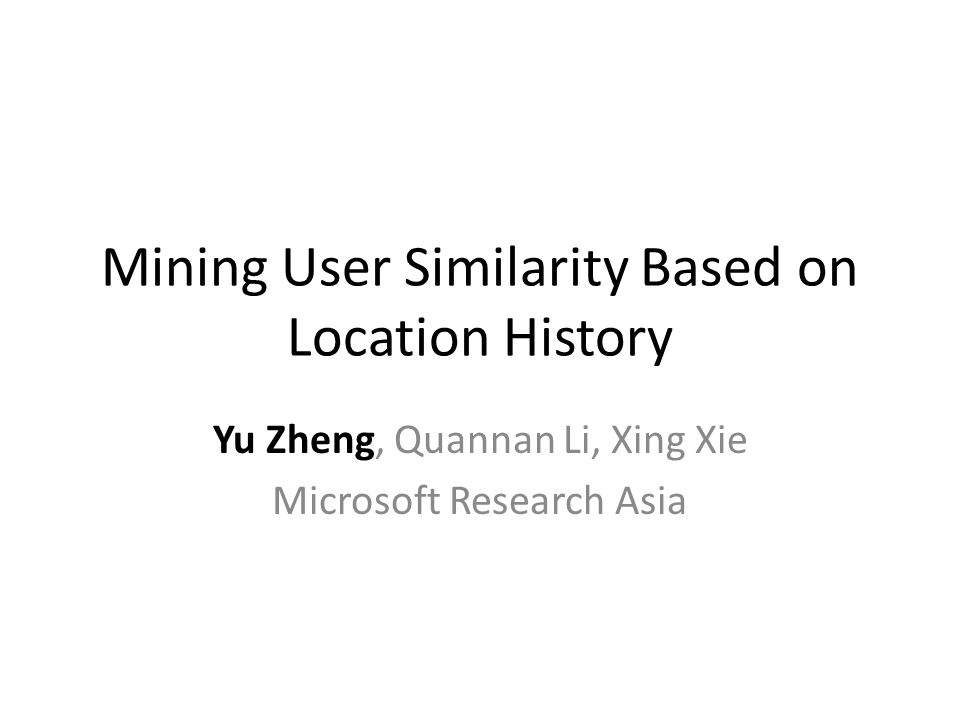 Mining User Similarity Based on Location History Yu Zheng, Quannan Li, Xing Xie Microsoft Research Asia