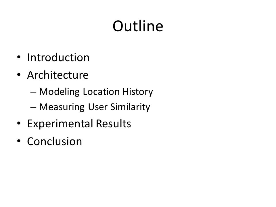 Outline Introduction Architecture – Modeling Location History – Measuring User Similarity Experimental Results Conclusion