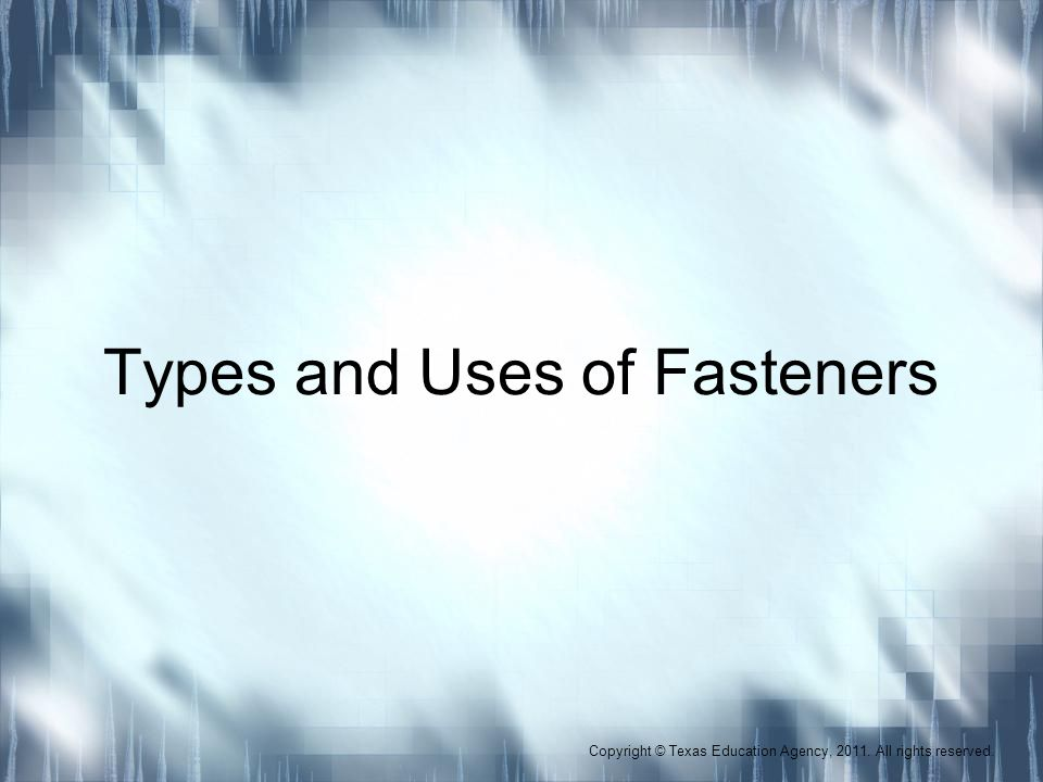 Types and Uses of Fasteners Copyright © Texas Education Agency, 2011. All rights reserved.