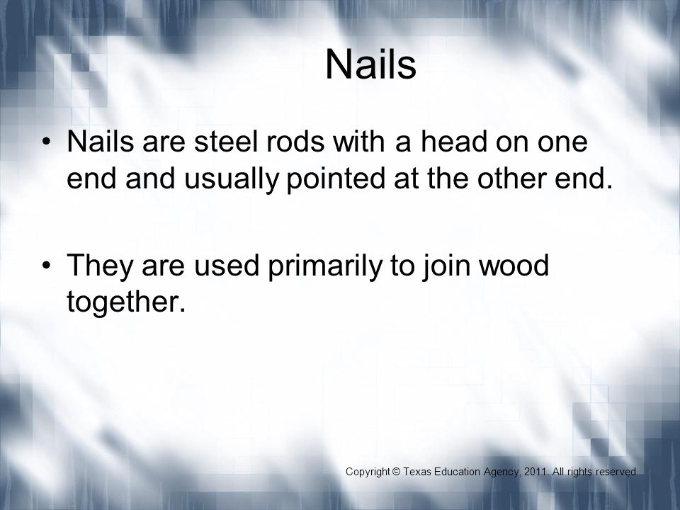 Nails Nails are steel rods with a head on one end and usually pointed at the other end. They are used primarily to join wood together. Copyright © Tex