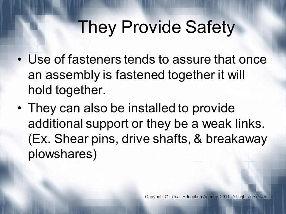 Copyright © Texas Education Agency, 2011. All rights reserved. They Provide Safety Use of fasteners tends to assure that once an assembly is fastened
