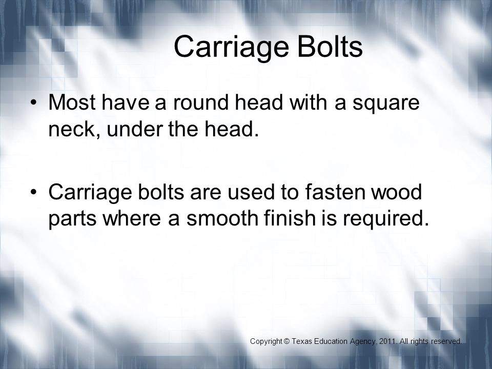 Carriage Bolts Most have a round head with a square neck, under the head. Carriage bolts are used to fasten wood parts where a smooth finish is requir