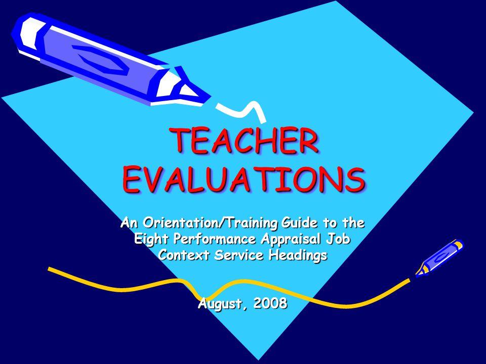 TEACHER EVALUATIONS TEACHER EVALUATIONS An Orientation/Training Guide to the Eight Performance Appraisal Job Context Service Headings August, 2008