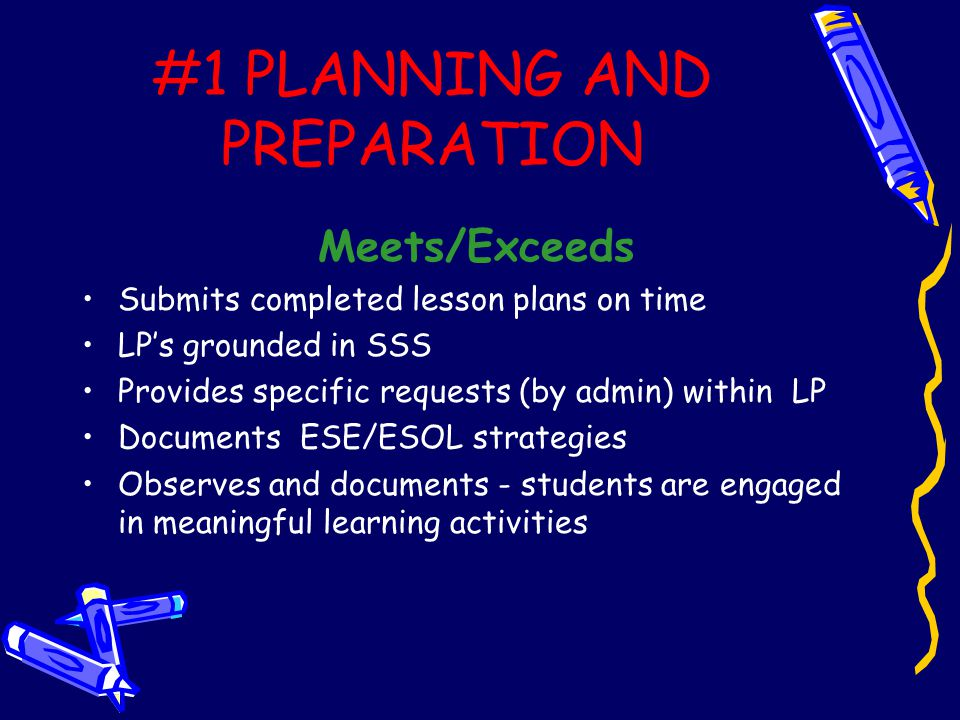 #1 PLANNING AND PREPARATION Meets/Exceeds Submits completed lesson plans on time LP's grounded in SSS Provides specific requests (by admin) within LP Documents ESE/ESOL strategies Observes and documents - students are engaged in meaningful learning activities