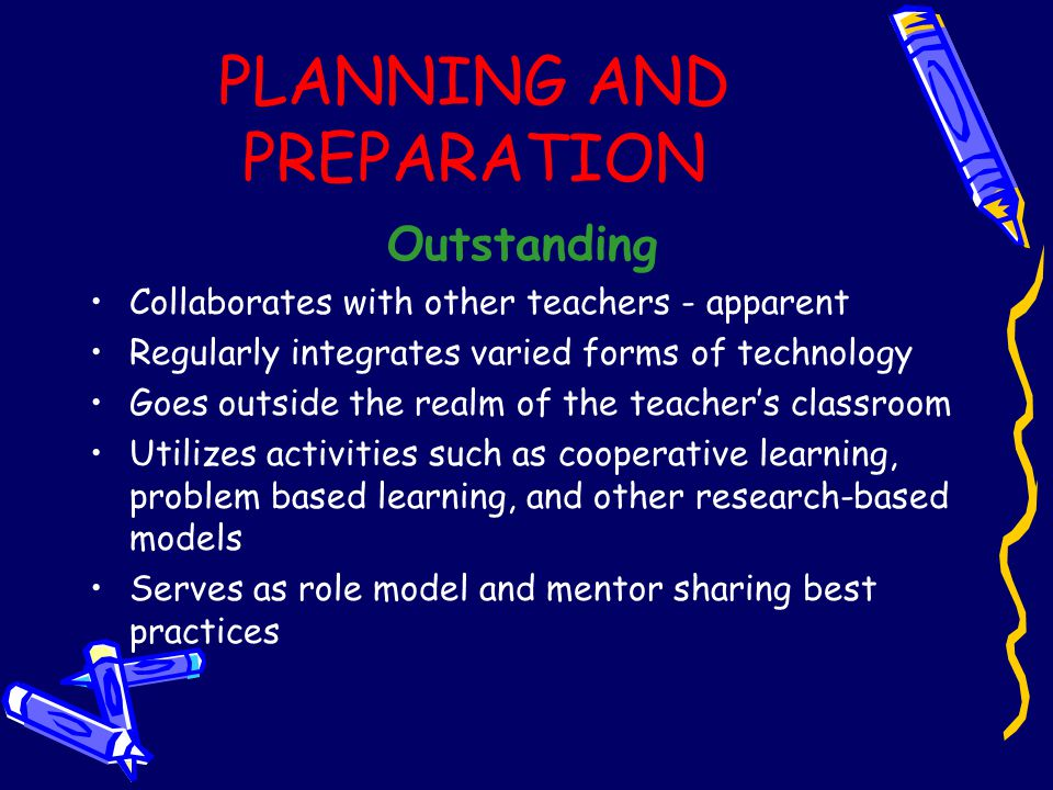 PLANNING AND PREPARATION Outstanding Collaborates with other teachers - apparent Regularly integrates varied forms of technology Goes outside the realm of the teacher's classroom Utilizes activities such as cooperative learning, problem based learning, and other research-based models Serves as role model and mentor sharing best practices