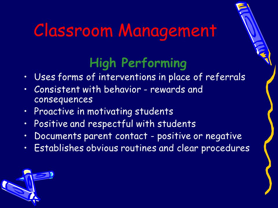 Classroom Management High Performing Uses forms of interventions in place of referrals Consistent with behavior - rewards and consequences Proactive in motivating students Positive and respectful with students Documents parent contact - positive or negative Establishes obvious routines and clear procedures