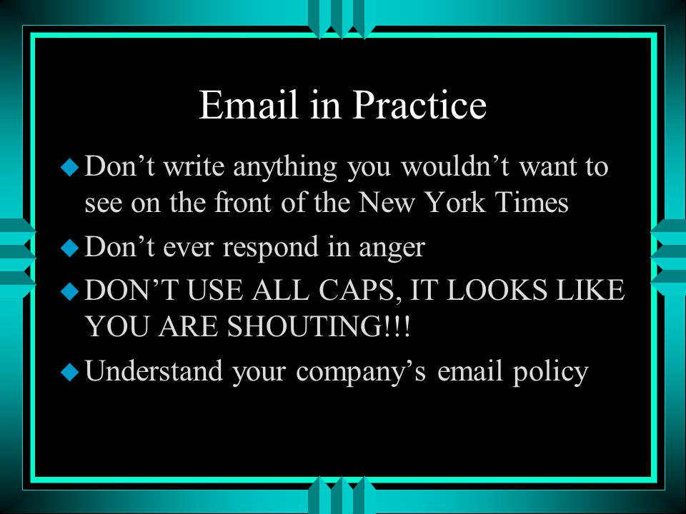EmailOverview u Remember, email belongs to the company [Electronic Communications Privacy Act, 1986] u It is retrievable even after deletion u Monitoring by the company is legal, that is, you have no expectation of privacy u If you have a private email address that also gets used for business, expect no privacy here either