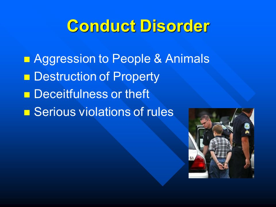 Conduct Disorder Aggression to People & Animals Destruction of Property Deceitfulness or theft Serious violations of rules