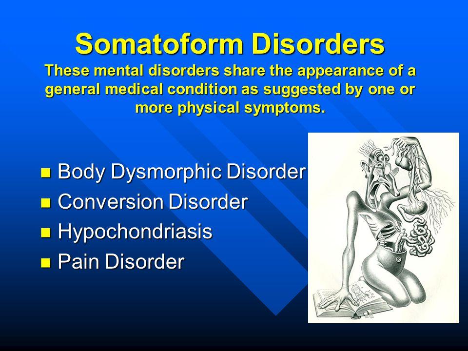Body Dysmorphic Disorder Body Dysmorphic Disorder Conversion Disorder Conversion Disorder Hypochondriasis Hypochondriasis Pain Disorder Pain Disorder