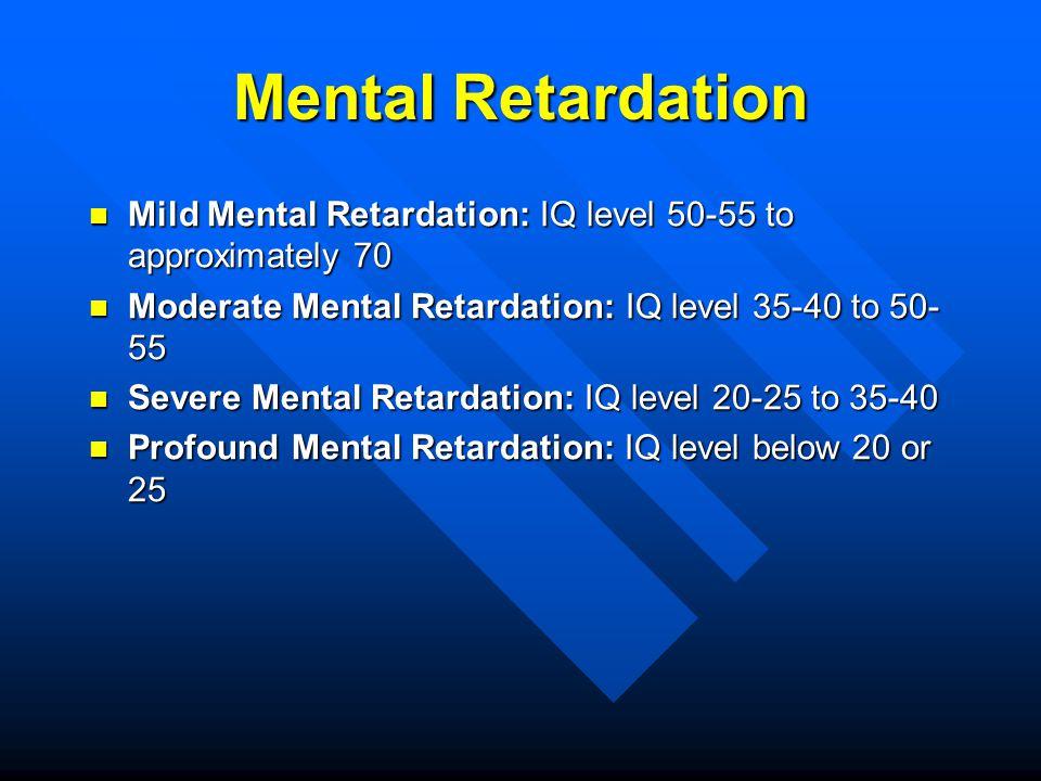 Mental Retardation Mild Mental Retardation: IQ level 50-55 to approximately 70 Mild Mental Retardation: IQ level 50-55 to approximately 70 Moderate Me