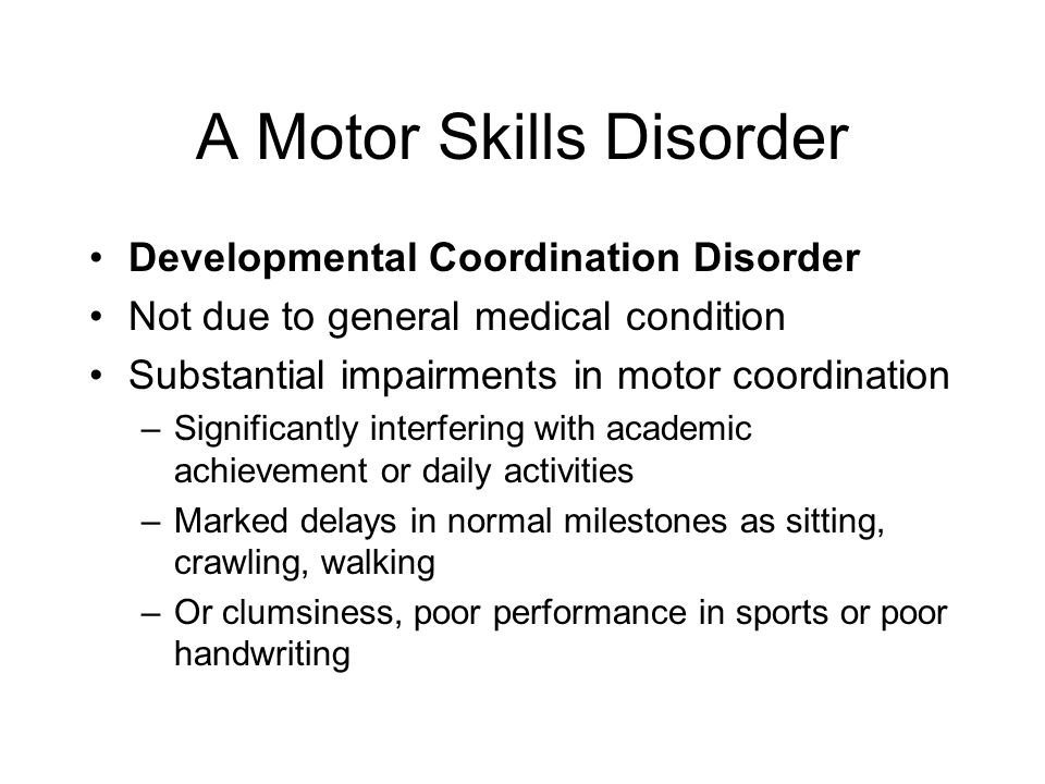 A Motor Skills Disorder Developmental Coordination Disorder Not due to general medical condition Substantial impairments in motor coordination –Signif