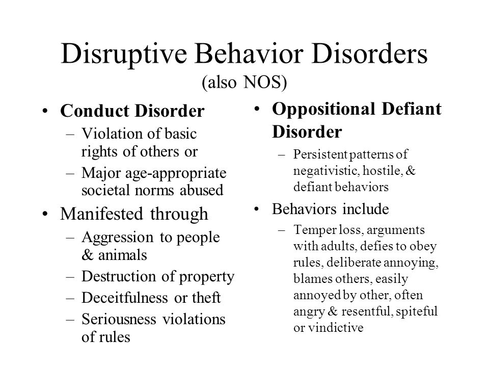 Disruptive Behavior Disorders (also NOS) Conduct Disorder –Violation of basic rights of others or –Major age-appropriate societal norms abused Manifes