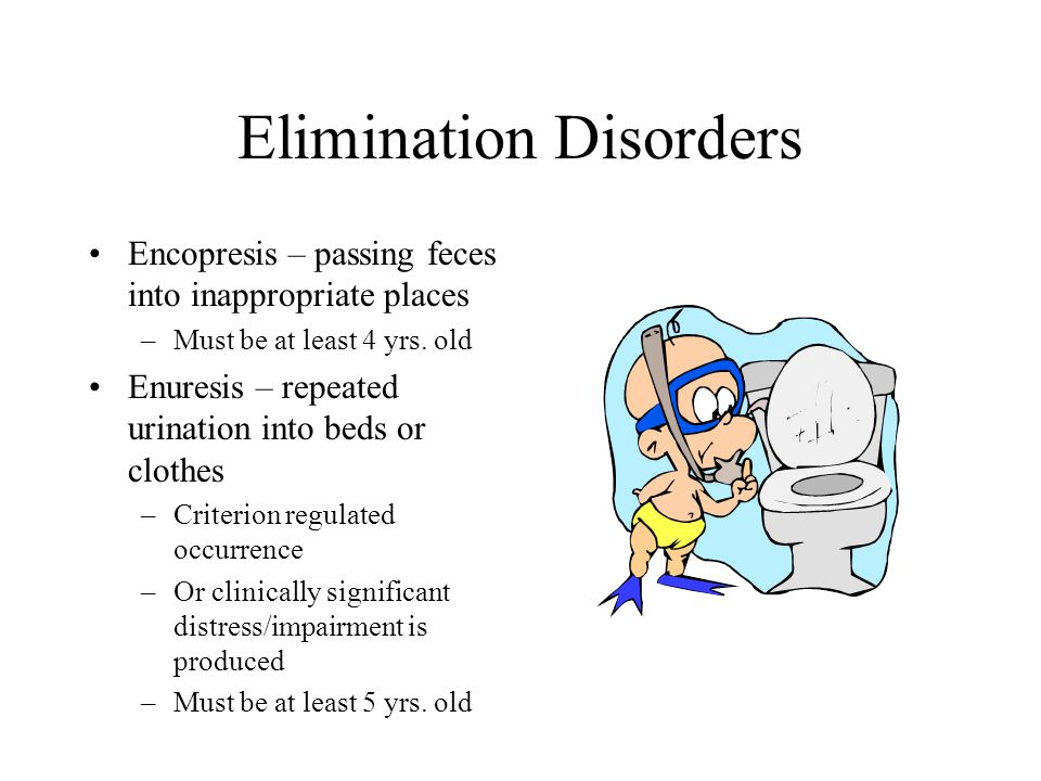 Elimination Disorders Encopresis – passing feces into inappropriate places –Must be at least 4 yrs. old Enuresis – repeated urination into beds or clo