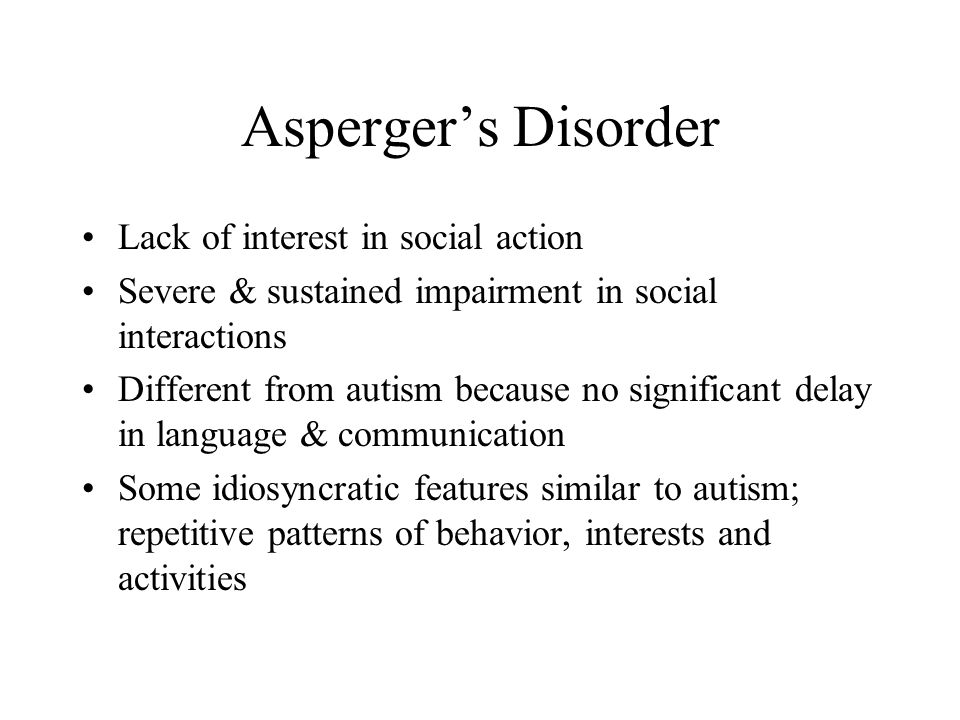Asperger's Disorder Lack of interest in social action Severe & sustained impairment in social interactions Different from autism because no significan