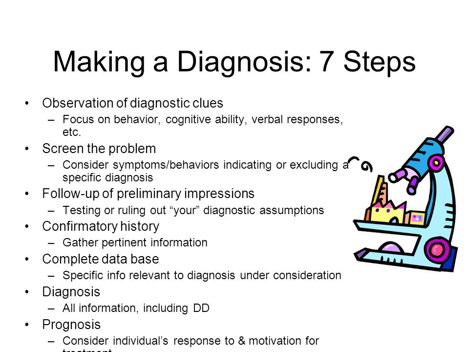 Making a Diagnosis: 7 Steps Observation of diagnostic clues –Focus on behavior, cognitive ability, verbal responses, etc. Screen the problem –Consider