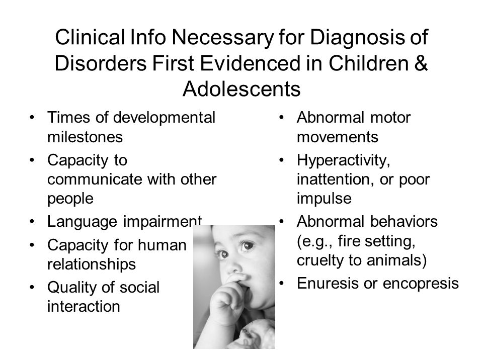 Clinical Info Necessary for Diagnosis of Disorders First Evidenced in Children & Adolescents Times of developmental milestones Capacity to communicate