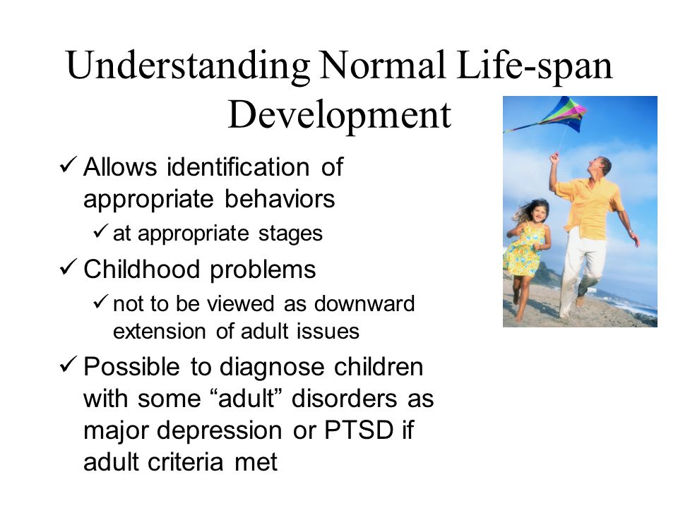 Understanding Normal Life-span Development Allows identification of appropriate behaviors at appropriate stages Childhood problems not to be viewed as