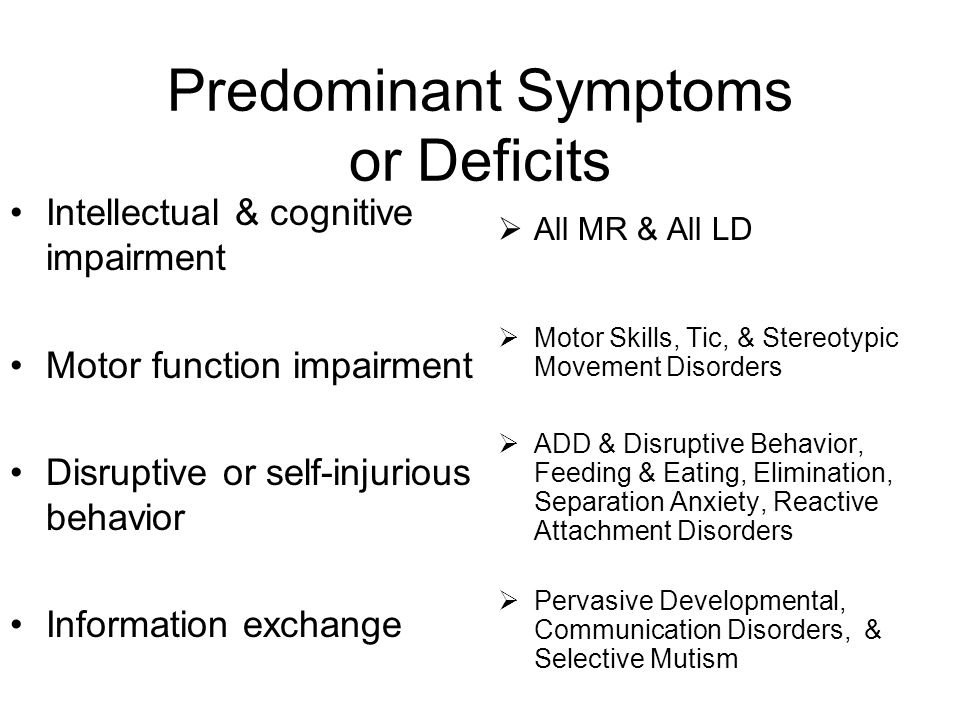 Predominant Symptoms or Deficits Intellectual & cognitive impairment Motor function impairment Disruptive or self-injurious behavior Information excha
