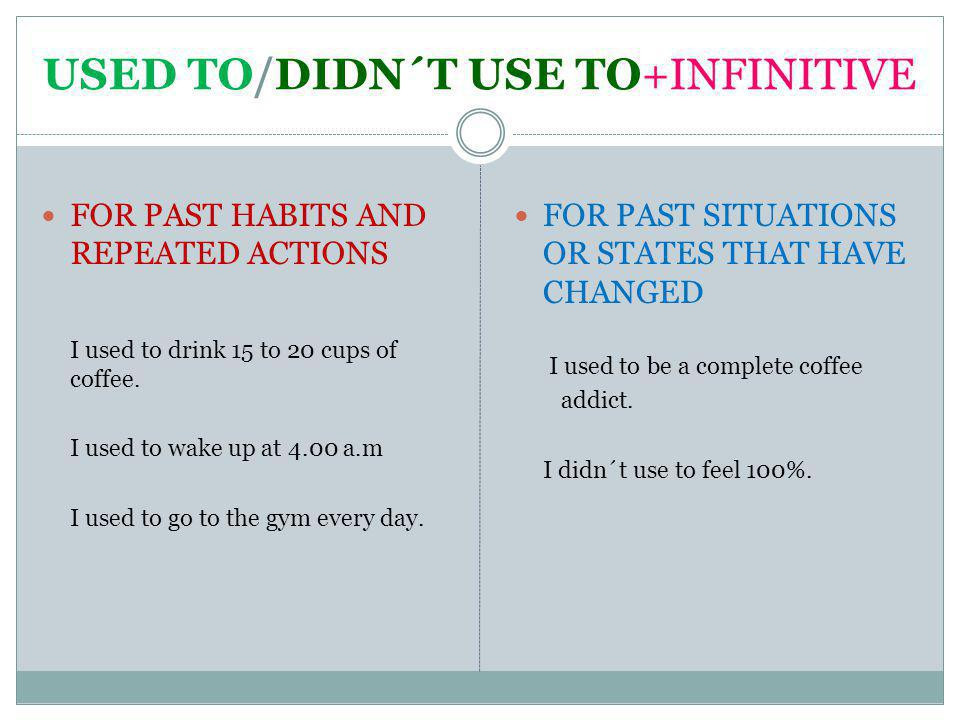 USED TO/DIDN´T USE TO+INFINITIVE FOR PAST HABITS AND REPEATED ACTIONS I used to drink 15 to 20 cups of coffee.