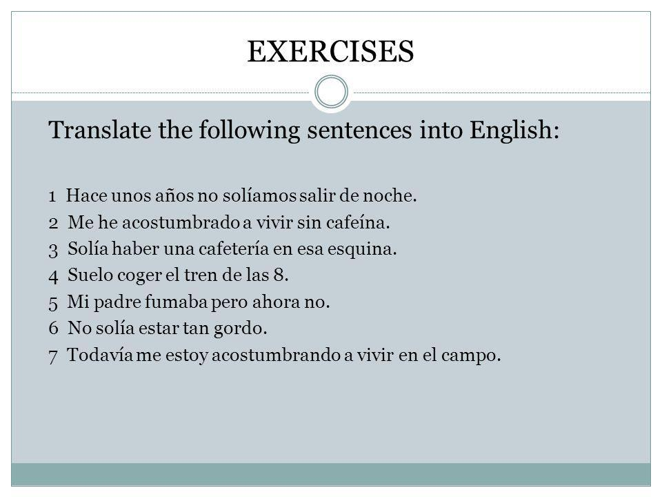 EXERCISES Translate the following sentences into English: 1 Hace unos años no solíamos salir de noche.