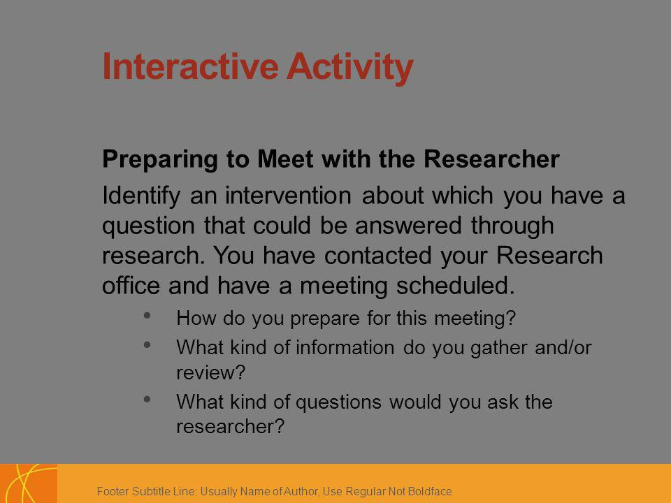 Footer Subtitle Line: Usually Name of Author, Use Regular Not Boldface Interactive Activity Preparing to Meet with the Researcher Identify an intervention about which you have a question that could be answered through research.