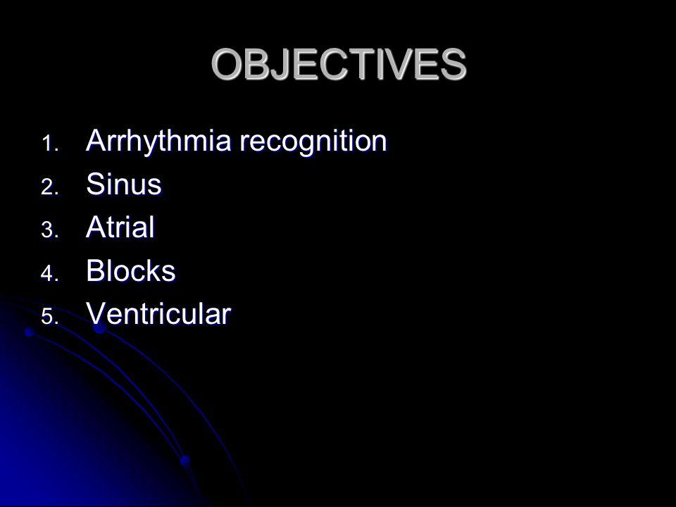 OBJECTIVES 1. Arrhythmia recognition 2. Sinus 3. Atrial 4. Blocks 5. Ventricular