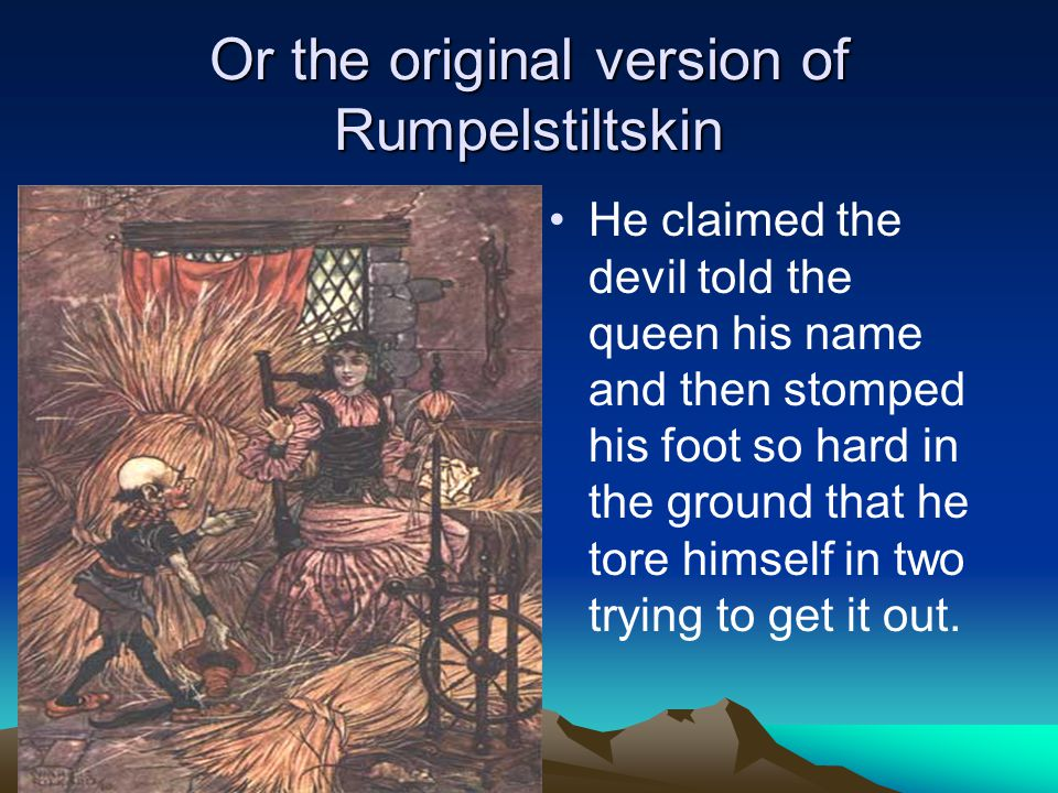 Or the original version of Rumpelstiltskin He claimed the devil told the queen his name and then stomped his foot so hard in the ground that he tore h