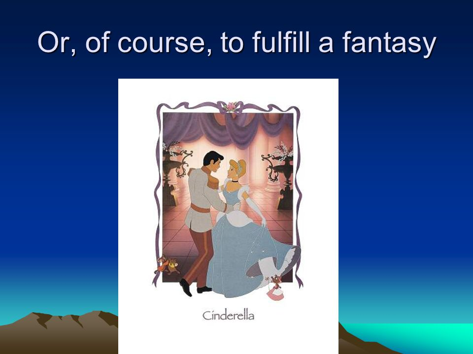 Or, of course, to fulfill a fantasy