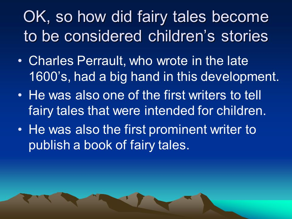 OK, so how did fairy tales become to be considered children's stories Charles Perrault, who wrote in the late 1600's, had a big hand in this developme
