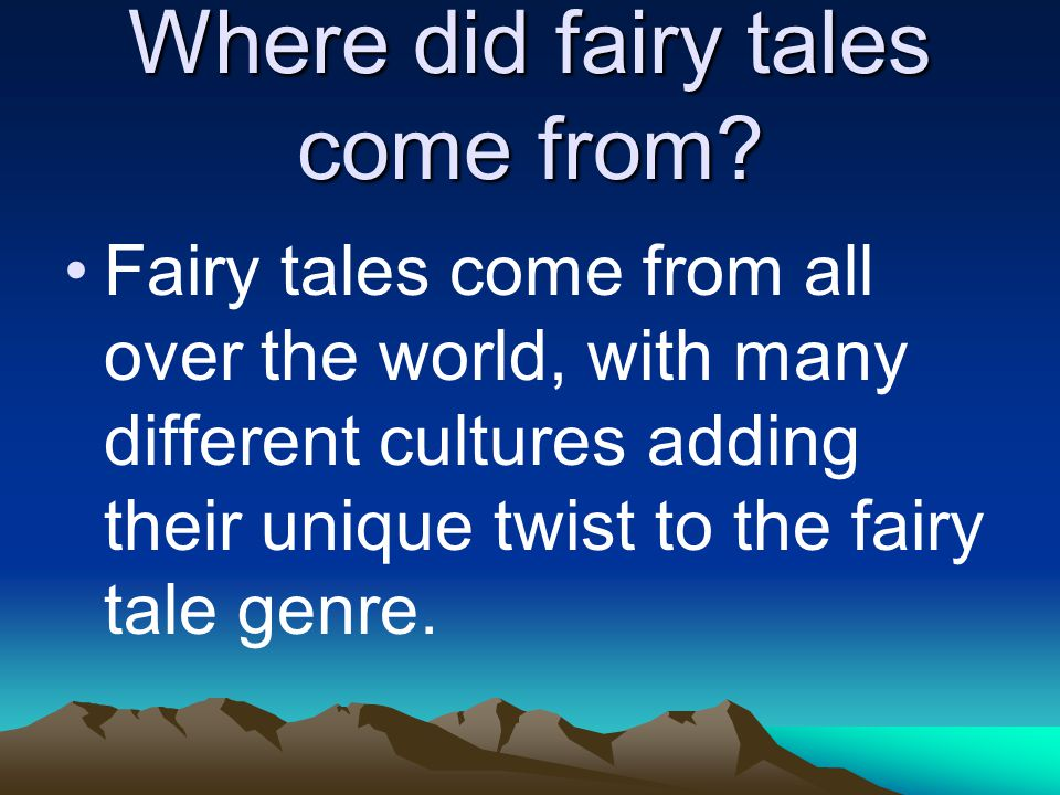 Where did fairy tales come from? Fairy tales come from all over the world, with many different cultures adding their unique twist to the fairy tale ge