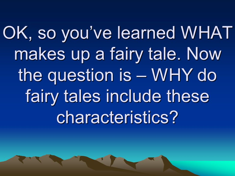 OK, so you've learned WHAT makes up a fairy tale. Now the question is – WHY do fairy tales include these characteristics?
