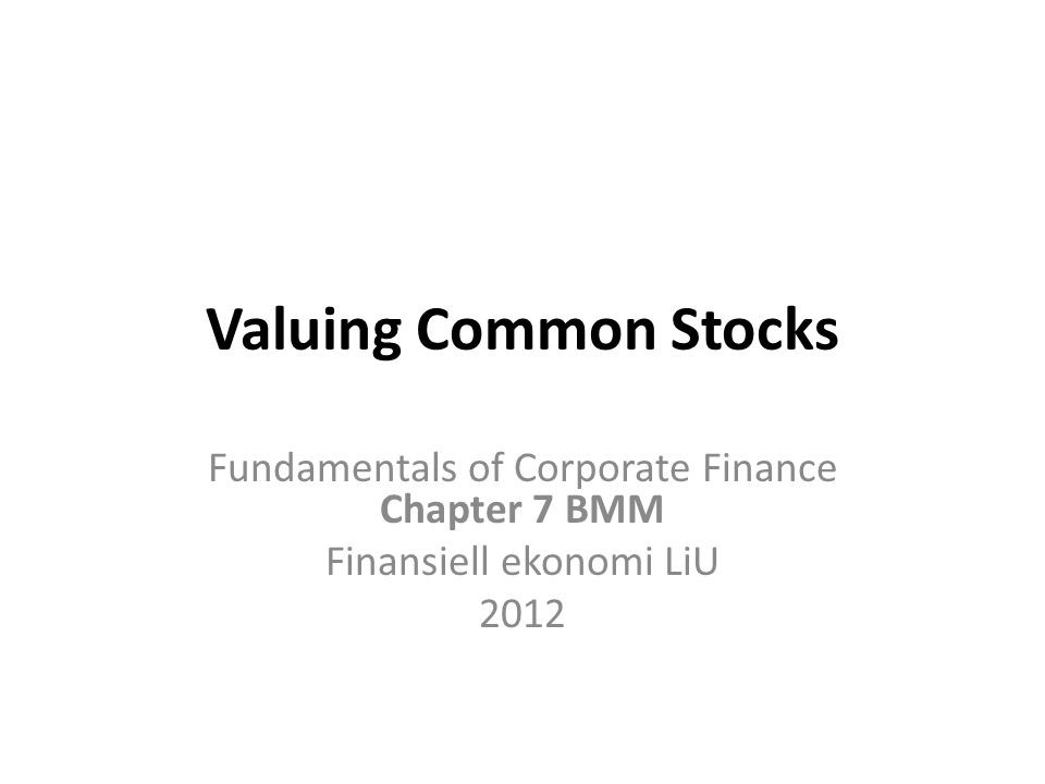 Valuing Common Stocks Fundamentals of Corporate Finance Chapter 7 BMM Finansiell ekonomi LiU 2012