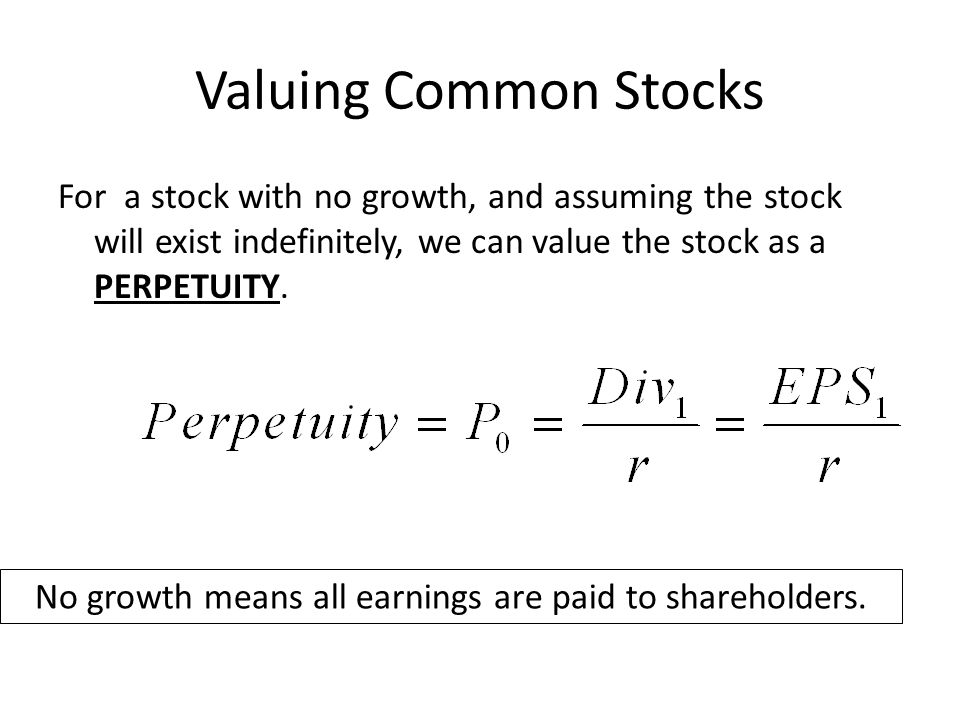 Valuing Common Stocks For a stock with no growth, and assuming the stock will exist indefinitely, we can value the stock as a PERPETUITY.