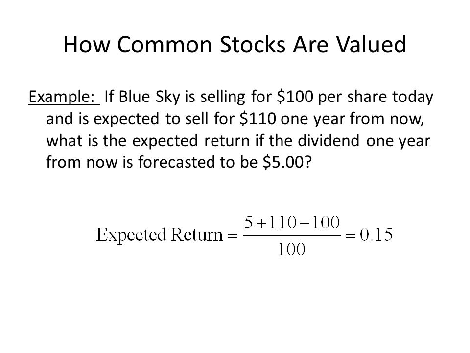 How Common Stocks Are Valued Example: If Blue Sky is selling for $100 per share today and is expected to sell for $110 one year from now, what is the expected return if the dividend one year from now is forecasted to be $5.00