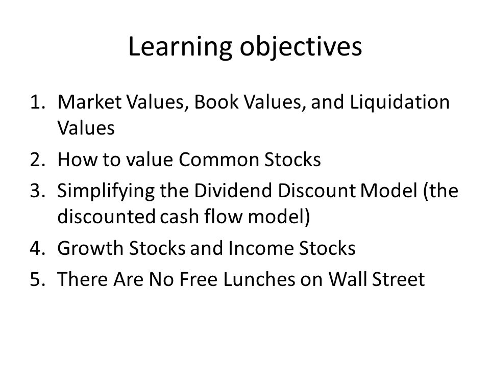 Learning objectives 1.Market Values, Book Values, and Liquidation Values 2.How to value Common Stocks 3.Simplifying the Dividend Discount Model (the discounted cash flow model) 4.Growth Stocks and Income Stocks 5.There Are No Free Lunches on Wall Street