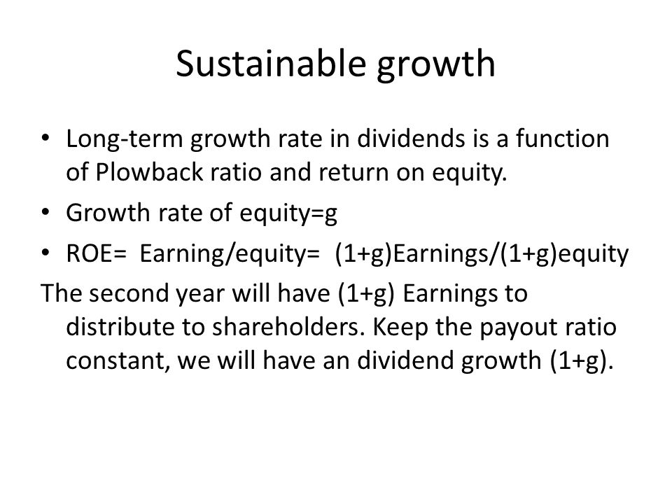 Sustainable growth Long-term growth rate in dividends is a function of Plowback ratio and return on equity.