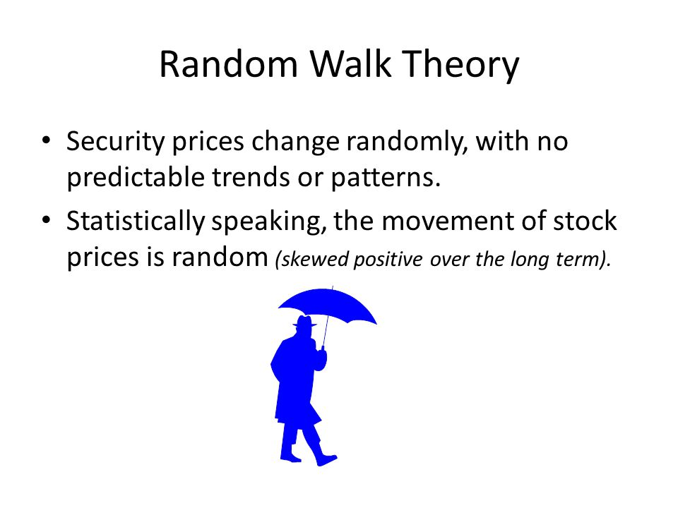 Random Walk Theory Security prices change randomly, with no predictable trends or patterns.