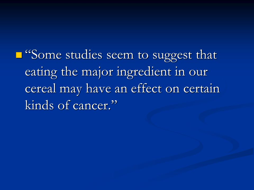 Some studies seem to suggest that eating the major ingredient in our cereal may have an effect on certain kinds of cancer. Some studies seem to suggest that eating the major ingredient in our cereal may have an effect on certain kinds of cancer.