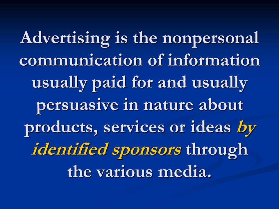 Advertising is the nonpersonal communication of information usually paid for and usually persuasive in nature about products, services or ideas by identified sponsors through the various media.