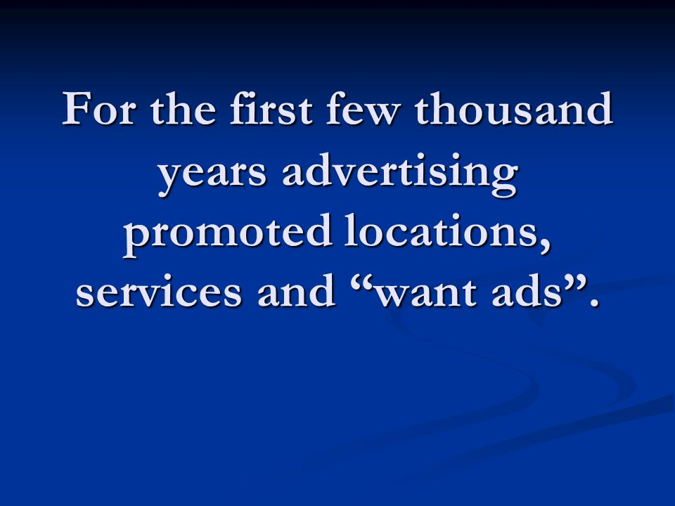 For the first few thousand years advertising promoted locations, services and want ads .