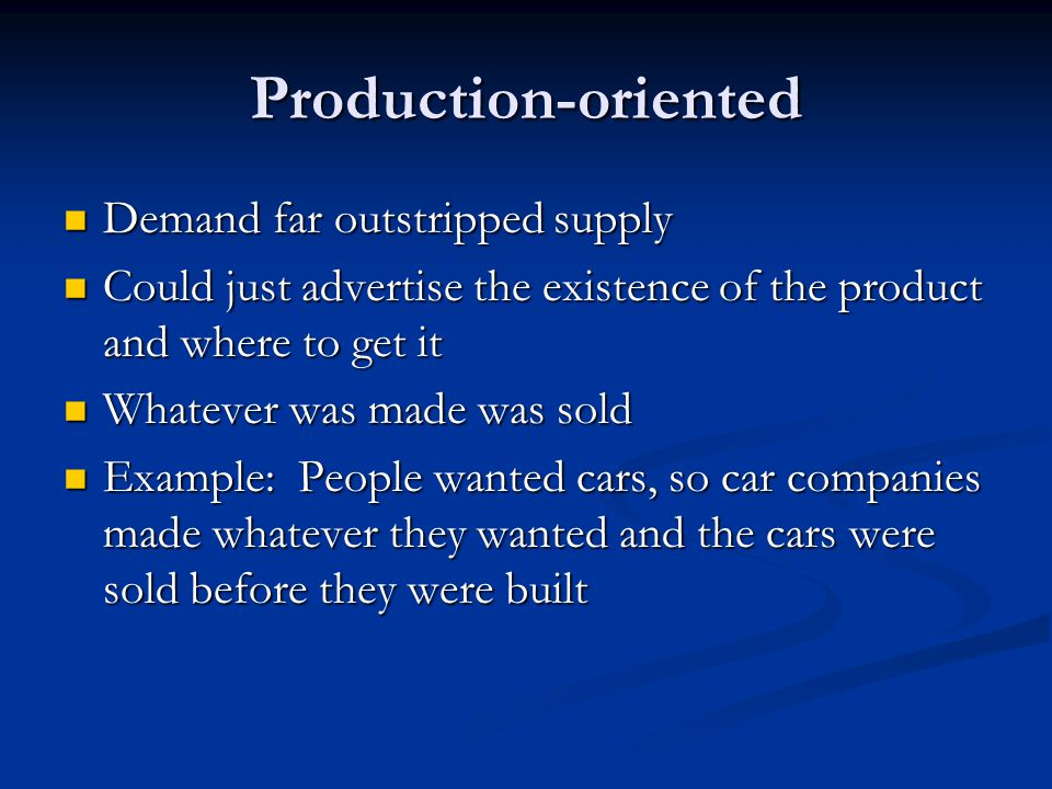 Production-oriented Demand far outstripped supply Demand far outstripped supply Could just advertise the existence of the product and where to get it Could just advertise the existence of the product and where to get it Whatever was made was sold Whatever was made was sold Example: People wanted cars, so car companies made whatever they wanted and the cars were sold before they were built Example: People wanted cars, so car companies made whatever they wanted and the cars were sold before they were built