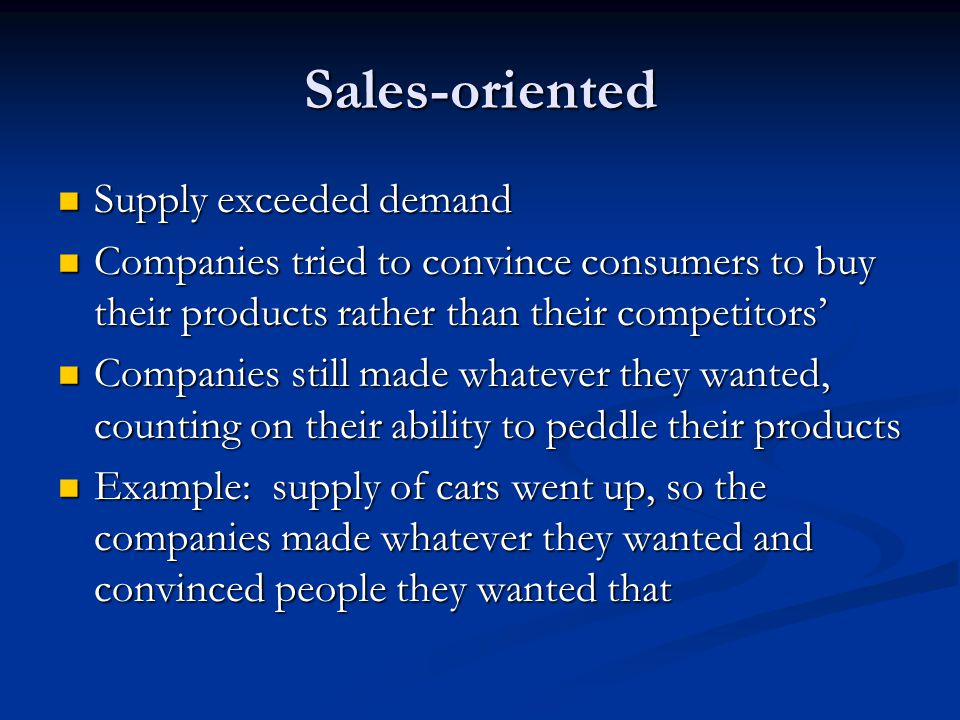 Sales-oriented Supply exceeded demand Supply exceeded demand Companies tried to convince consumers to buy their products rather than their competitors' Companies tried to convince consumers to buy their products rather than their competitors' Companies still made whatever they wanted, counting on their ability to peddle their products Companies still made whatever they wanted, counting on their ability to peddle their products Example: supply of cars went up, so the companies made whatever they wanted and convinced people they wanted that Example: supply of cars went up, so the companies made whatever they wanted and convinced people they wanted that