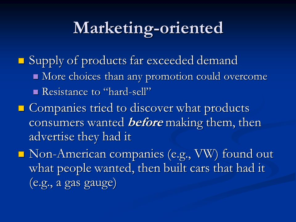 Marketing-oriented Supply of products far exceeded demand Supply of products far exceeded demand More choices than any promotion could overcome More choices than any promotion could overcome Resistance to hard-sell Resistance to hard-sell Companies tried to discover what products consumers wanted before making them, then advertise they had it Companies tried to discover what products consumers wanted before making them, then advertise they had it Non-American companies (e.g., VW) found out what people wanted, then built cars that had it (e.g., a gas gauge) Non-American companies (e.g., VW) found out what people wanted, then built cars that had it (e.g., a gas gauge)