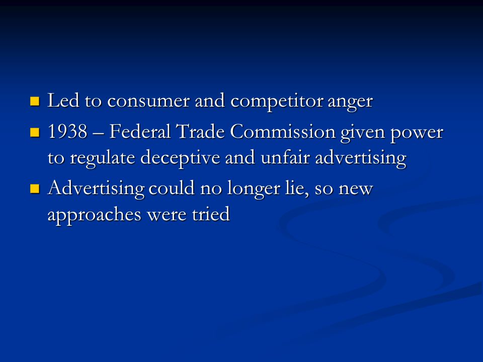 Led to consumer and competitor anger Led to consumer and competitor anger 1938 – Federal Trade Commission given power to regulate deceptive and unfair advertising 1938 – Federal Trade Commission given power to regulate deceptive and unfair advertising Advertising could no longer lie, so new approaches were tried Advertising could no longer lie, so new approaches were tried