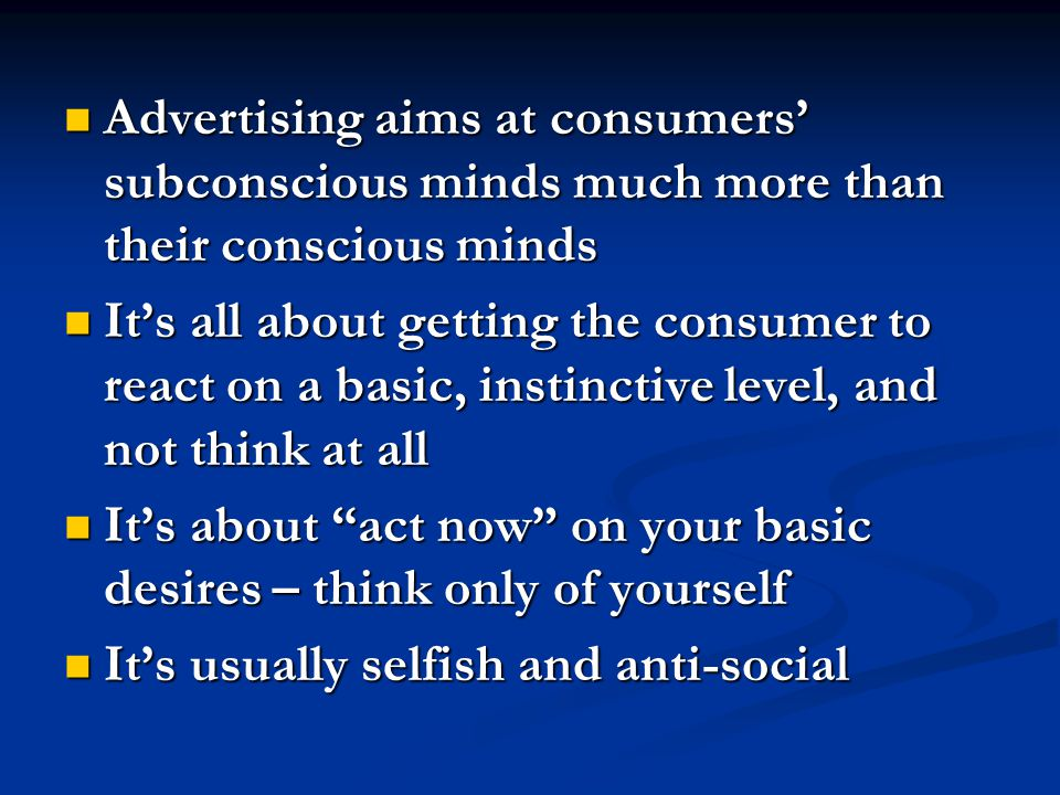 Advertising aims at consumers' subconscious minds much more than their conscious minds Advertising aims at consumers' subconscious minds much more than their conscious minds It's all about getting the consumer to react on a basic, instinctive level, and not think at all It's all about getting the consumer to react on a basic, instinctive level, and not think at all It's about act now on your basic desires – think only of yourself It's about act now on your basic desires – think only of yourself It's usually selfish and anti-social It's usually selfish and anti-social